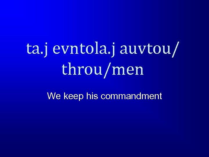 ta. j evntola. j auvtou/ throu/men We keep his commandment