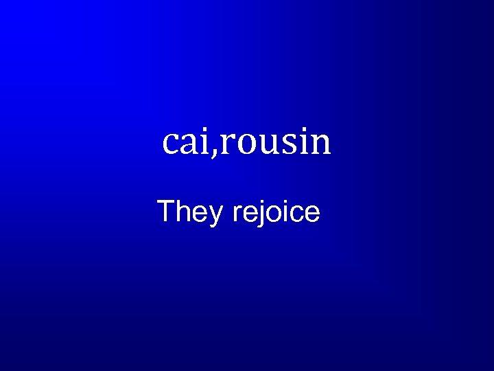 cai, rousin They rejoice