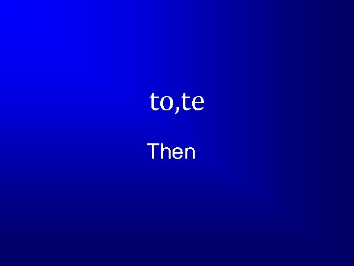 to, te Then