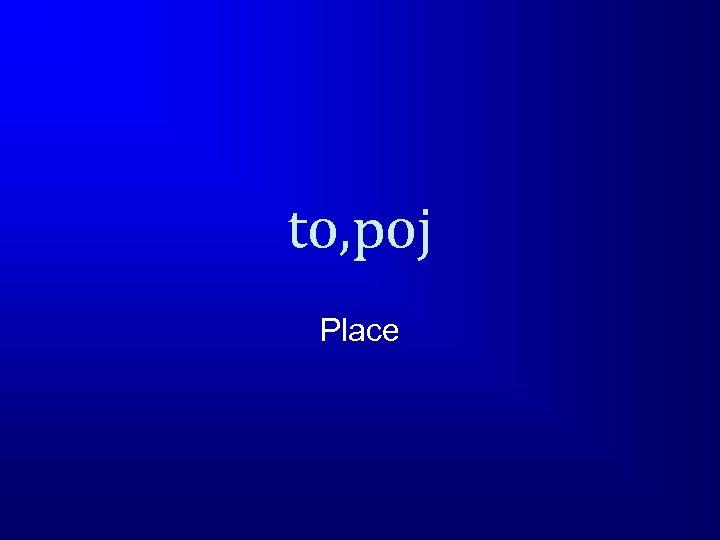 to, poj Place