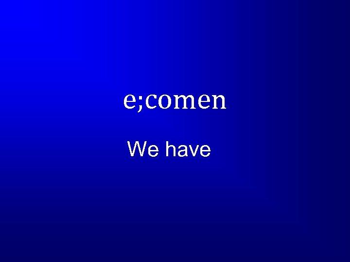 e; comen We have