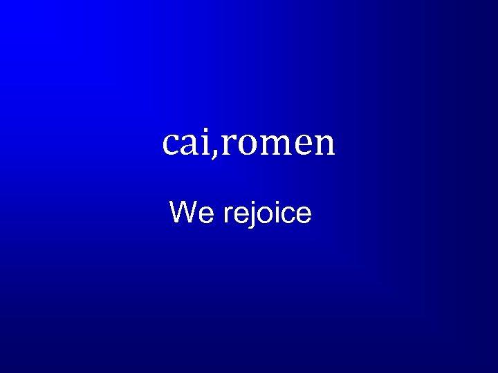 cai, romen We rejoice