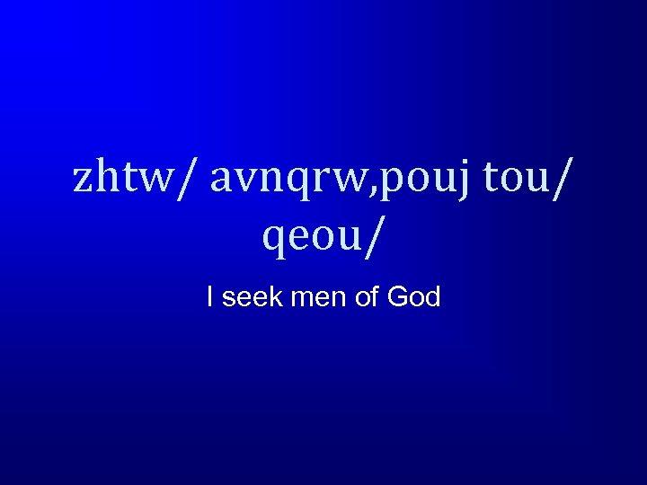 zhtw/ avnqrw, pouj tou/ qeou/ I seek men of God