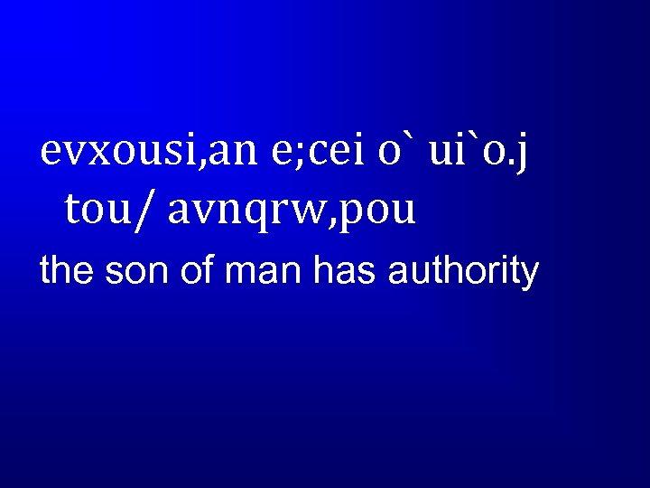evxousi, an e; cei o` ui`o. j tou/ avnqrw, pou the son of man