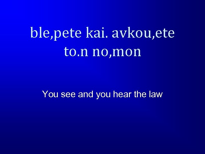 ble, pete kai. avkou, ete to. n no, mon You see and you hear