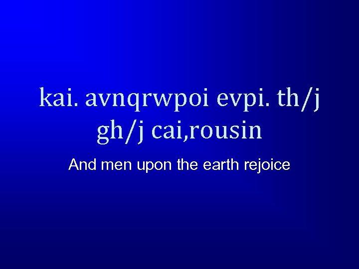 kai. avnqrwpoi evpi. th/j gh/j cai, rousin And men upon the earth rejoice