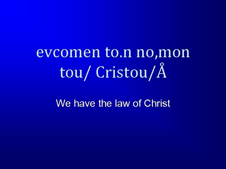 evcomen to. n no, mon tou/ Cristou/Å We have the law of Christ
