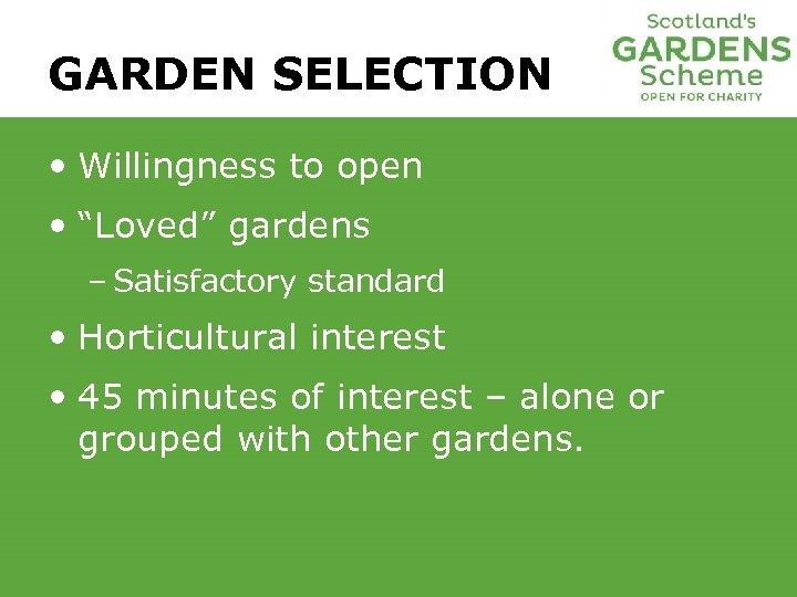 "GARDEN SELECTION • Willingness to open • ""Loved"" gardens – Satisfactory standard • Horticultural"