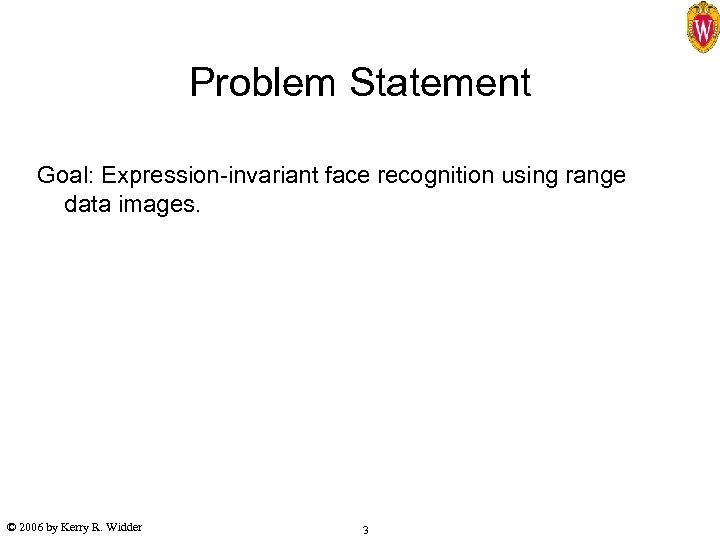 Problem Statement Goal: Expression-invariant face recognition using range data images. © 2006 by Kerry