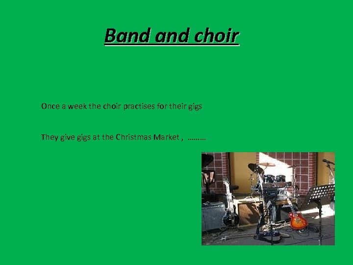 Band choir Once a week the choir practises for their gigs They give gigs
