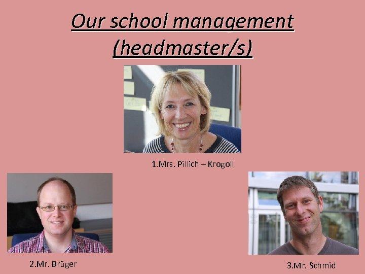 Our school management (headmaster/s) 1. Mrs. Pillich – Krogoll 2. Mr. Brüger 3. Mr.
