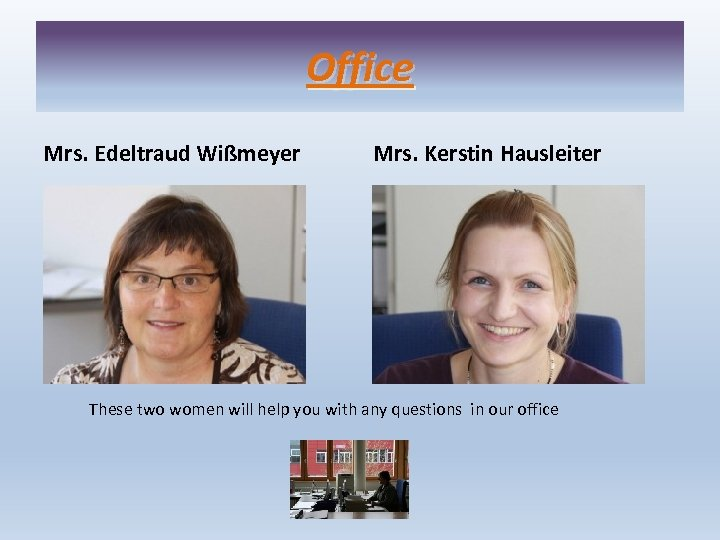 Office Mrs. Edeltraud Wißmeyer Mrs. Kerstin Hausleiter These two women will help you with