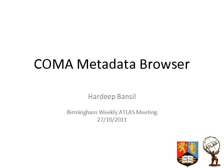 COMA Metadata Browser Hardeep Bansil Birmingham Weekly ATLAS Meeting 27/10/2011