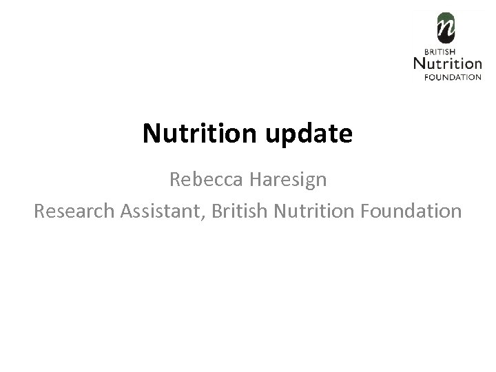 Nutrition update Rebecca Haresign Research Assistant, British Nutrition Foundation