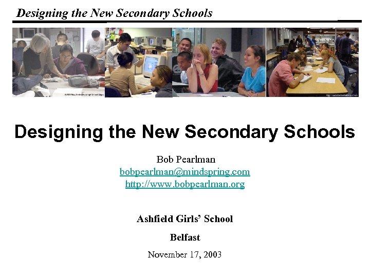 Designing the New Secondary Schools Bob Pearlman bobpearlman@mindspring. com http: //www. bobpearlman. org Ashfield