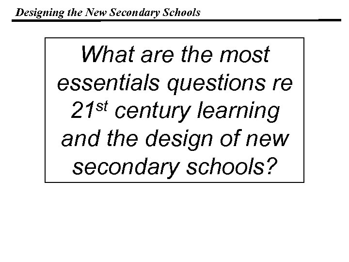 Designing the New Secondary Schools What are the most essentials questions re 21 st