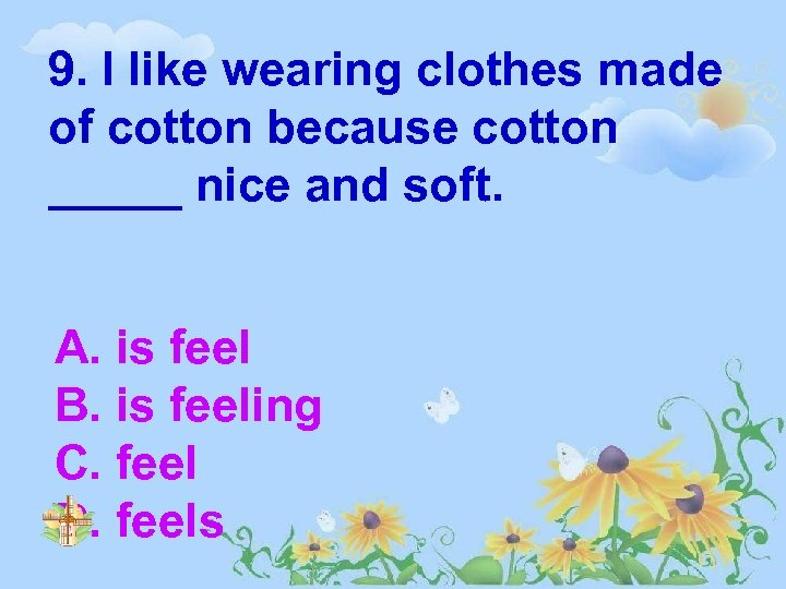 9. I like wearing clothes made of cotton because cotton _____ nice and soft.