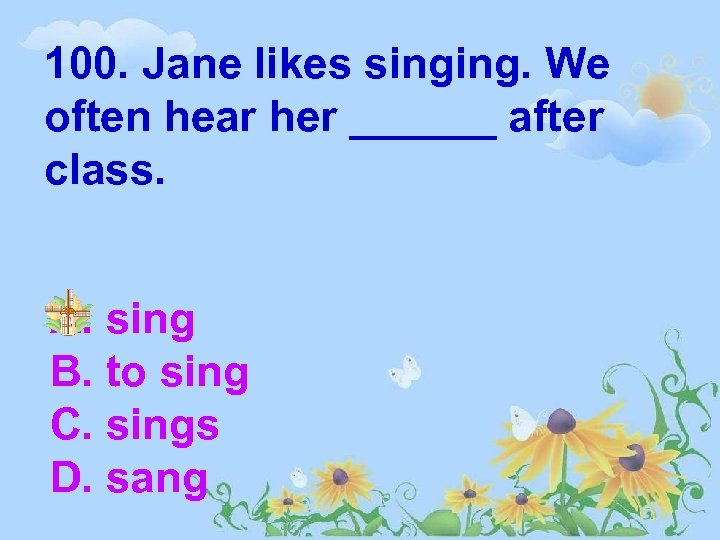 100. Jane likes singing. We often hear her ______ after class. A. sing B.