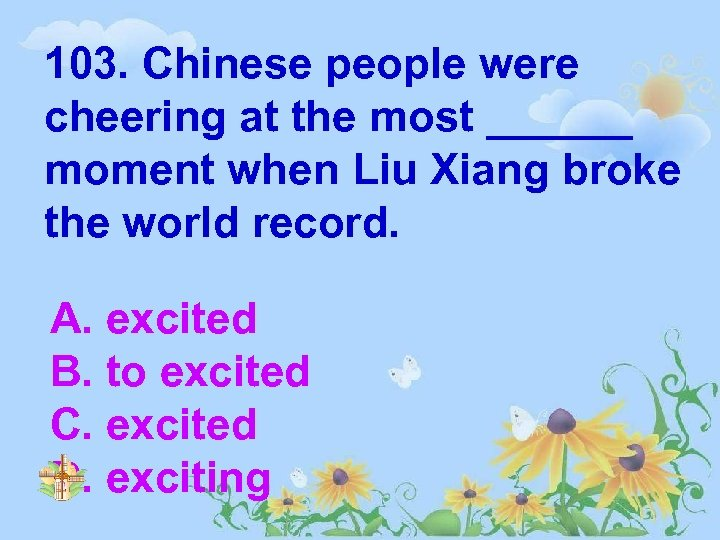 103. Chinese people were cheering at the most ______ moment when Liu Xiang broke