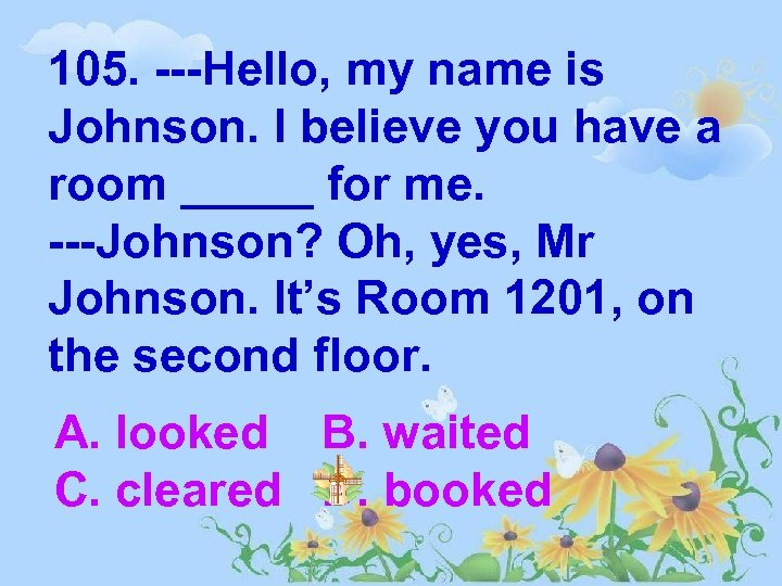 105. ---Hello, my name is Johnson. I believe you have a room _____ for