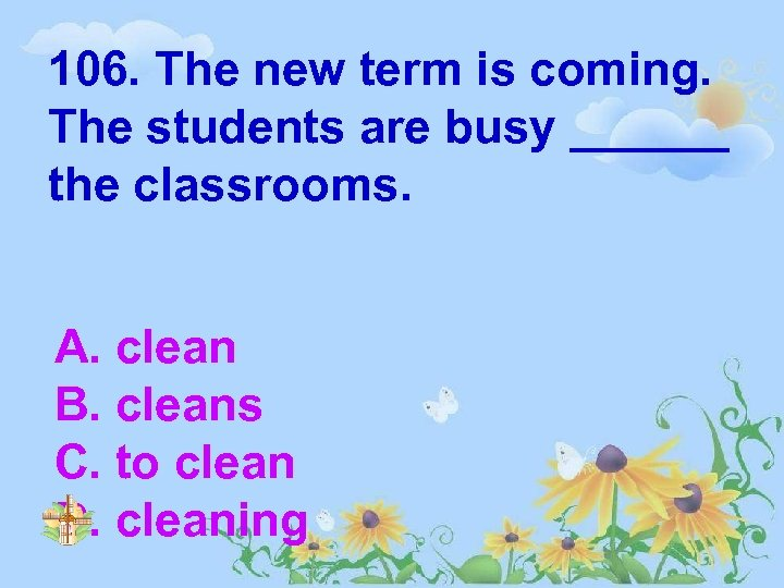 106. The new term is coming. The students are busy ______ the classrooms. A.
