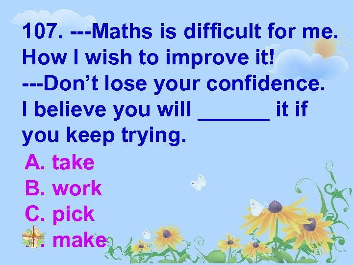107. ---Maths is difficult for me. How I wish to improve it! ---Don't lose