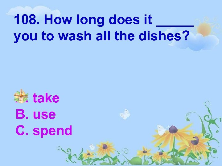 108. How long does it _____ you to wash all the dishes? A. take