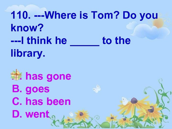 110. ---Where is Tom? Do you know? ---I think he _____ to the library.
