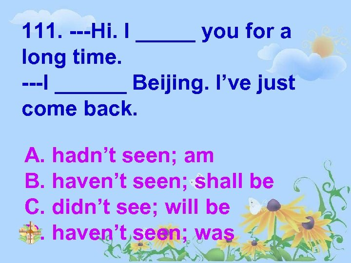 111. ---Hi. I _____ you for a long time. ---I ______ Beijing. I've just