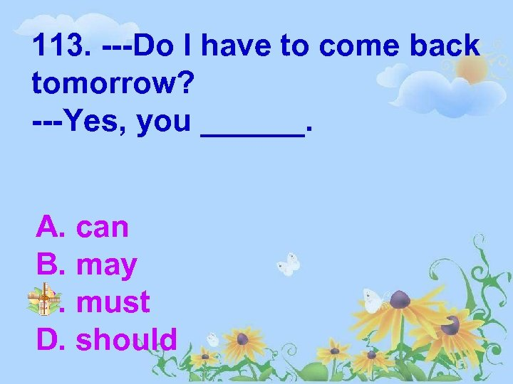 113. ---Do I have to come back tomorrow? ---Yes, you ______. A. can B.
