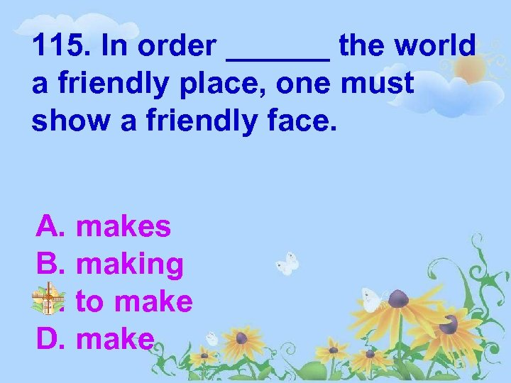 115. In order ______ the world a friendly place, one must show a friendly