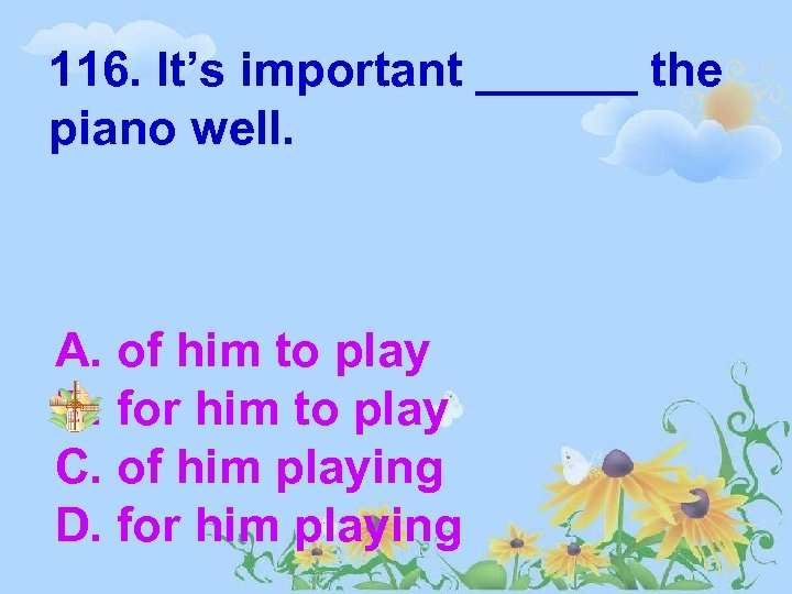 116. It's important ______ the piano well. A. of him to play B. for