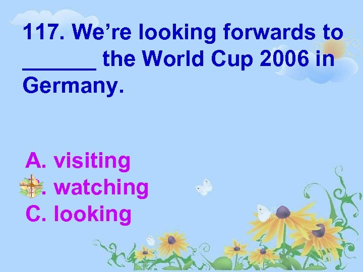 117. We're looking forwards to ______ the World Cup 2006 in Germany. A. visiting