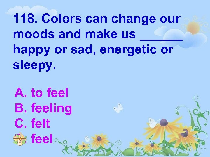118. Colors can change our moods and make us ______ happy or sad, energetic