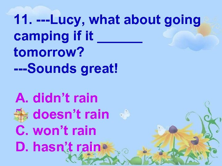 11. ---Lucy, what about going camping if it ______ tomorrow? ---Sounds great! A. didn't