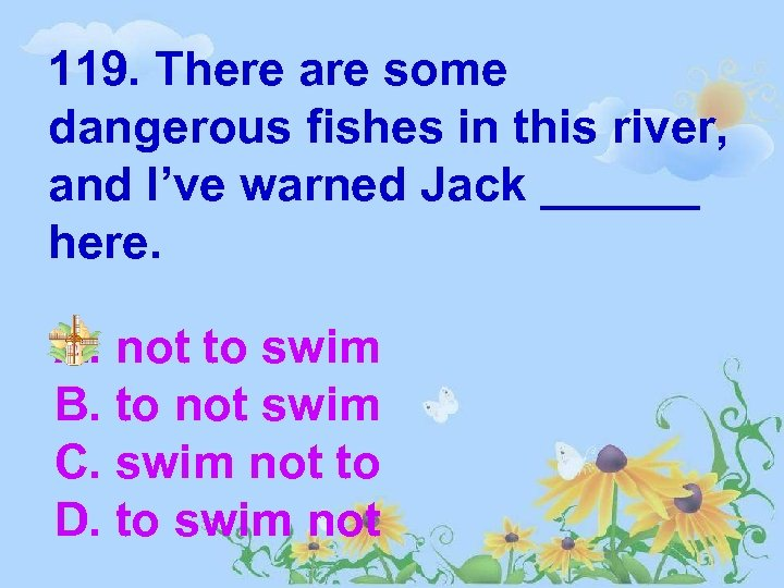 119. There are some dangerous fishes in this river, and I've warned Jack ______