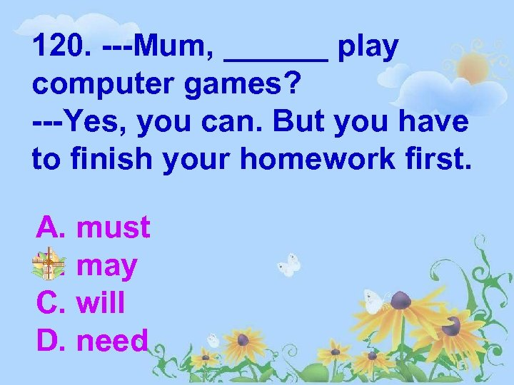 120. ---Mum, ______ play computer games? ---Yes, you can. But you have to finish