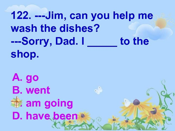 122. ---Jim, can you help me wash the dishes? ---Sorry, Dad. I _____ to