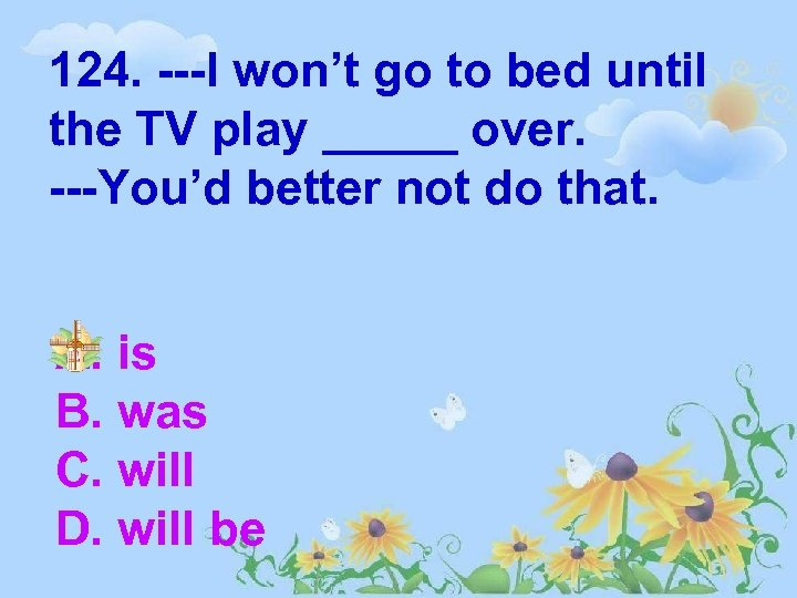 124. ---I won't go to bed until the TV play _____ over. ---You'd better