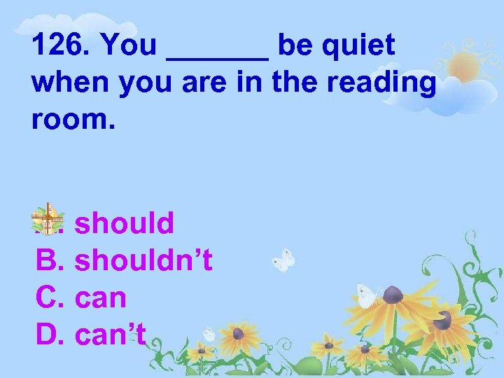 126. You ______ be quiet when you are in the reading room. A. should