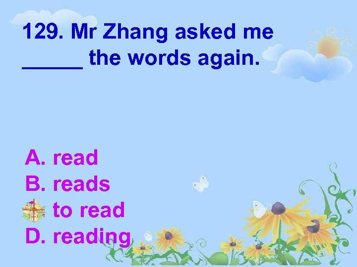 129. Mr Zhang asked me _____ the words again. A. read B. reads C.