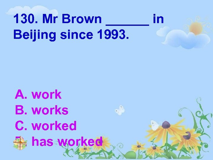 130. Mr Brown ______ in Beijing since 1993. A. work B. works C. worked