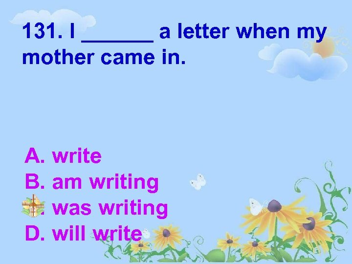 131. I ______ a letter when my mother came in. A. write B. am