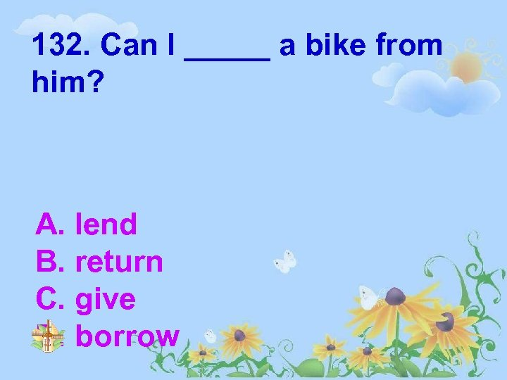 132. Can I _____ a bike from him? A. lend B. return C. give