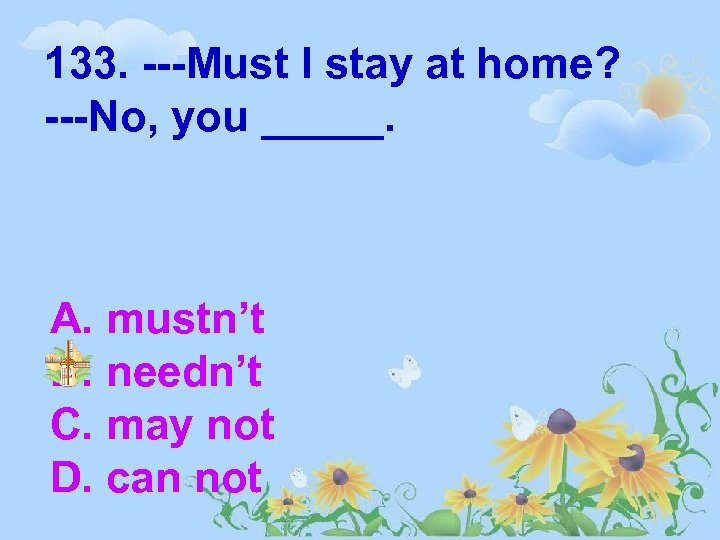 133. ---Must I stay at home? ---No, you _____. A. mustn't B. needn't C.
