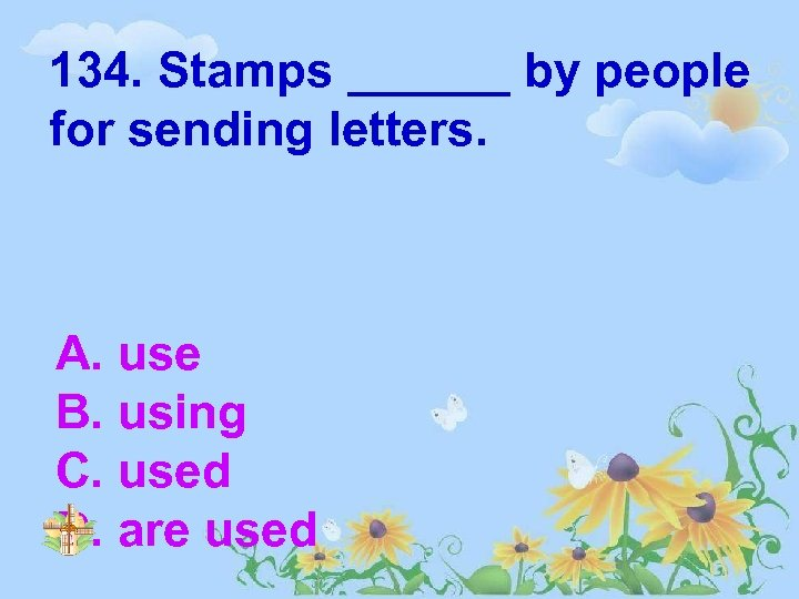 134. Stamps ______ by people for sending letters. A. use B. using C. used