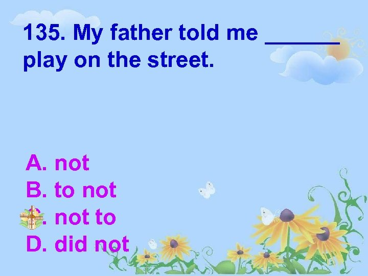 135. My father told me ______ play on the street. A. not B. to