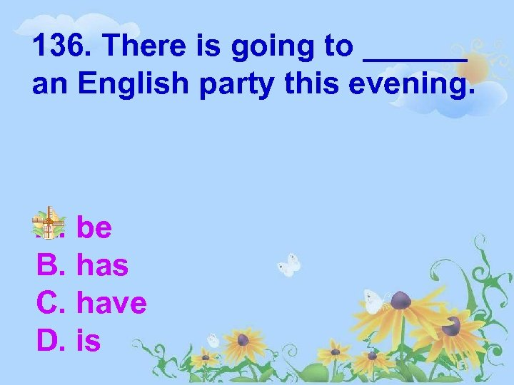 136. There is going to ______ an English party this evening. A. be B.