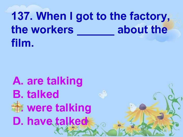 137. When I got to the factory, the workers ______ about the film. A.