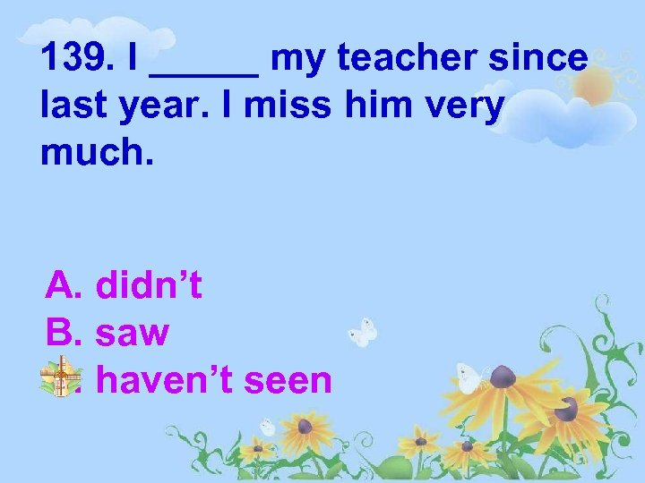 139. I _____ my teacher since last year. I miss him very much. A.